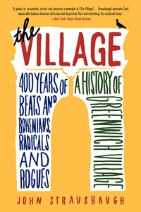VILLAGE: 400 YEARS OF BEATS AND BOHEMIANS, RADICALS AND ROGUES, A HISTORY OF GREENWICH VILLAGE
