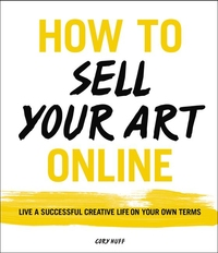 HOW TO SELL YOUR ART ONLINE: A GUIDE TO LIVING A SUCCESSFUL CREATIVE LIFE ON YOUR OWN TERMS