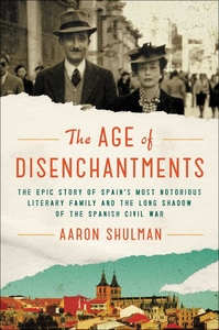 AGE OF DISENCHANTMENTS: THE EPIC STORY OF SPAIN'S MOST NOTORIOUS LITERARY FAMILY AND THE LONG SHADOW OF THE SPANISH CIVIL WAR
