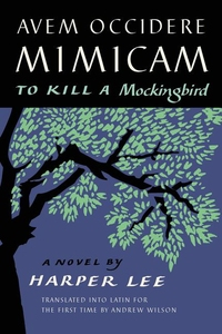 AVEM OCCIDERE MIMICAM: TO KILL A MOCKINGBIRD TRANSLATED INTO LATIN FOR THE FIRST TIME BY ANDREW WILSON