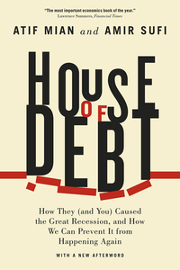HOUSE OF DEBT: HOW THEY AND YOU CAUSED THE GREAT RECESSION, AND HOW WE CAN PREVENT IT FROM HAPPENING AGAIN