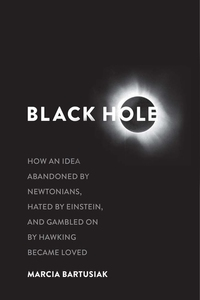 BLACK HOLE: HOW AN IDEA ABANDONED BY NEWTONIANS, HATED BY EINSTEIN AND GAMBLED ON BY HAWKING CAME TO BE LOVED