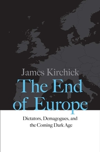 END OF EUROPE: DICTATORS, DEMAGOGUES, AND THE COMING DARK AGE
