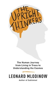 UPRIGHT THINKERS: THE HUMAN JOURNEY FROM LIVING IN TREES TO UNDERSTANDING THE COSMOS