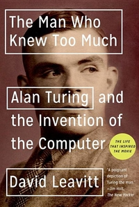MAN WHO KNEW TOO MUCH: ALAN TURNING AND THE INVENTION OF THE COMPUTER