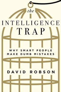INTELLIGENCE TRAP: WHY SMART PEOPLE MAKE DUMB MISTAKES