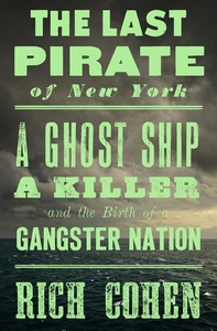 LAST PIRATE OF NEW YORK: A GHOST SHIP, A KILLER, AND THE BIRTH OF A GANGSTER NATION