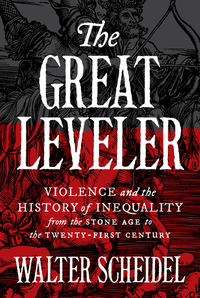 GREAT LEVELER: VIOLENCE AND THE HISTORY OF INEQUALITY FROM THE STONE AGE TO THE TWENTY-FIRST CENTURY