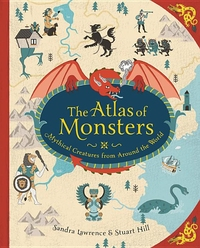 ATLAS OF MONSTERS: MYTHICAL CREATURES FROM AROUND THE WORLD
