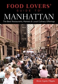 FOOD LOVERS' GUIDE TO MANHATTAN: THE BEST RESTAURANTS, MARKETS & LOCAL CULINARY OFFERINGS