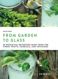 FROM GARDEN TO GLASS: FRUITS, CORDIALS, INFUSIONS, AND OTHER BOTANICALLY INSPIRED, HEALTHY, NON-ALCOHOLIC BEVERAGES