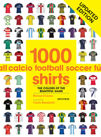 1000 FOOTBALL SHIRTS UPDATED EDITION: COLORS OF THE BEAUTIFUL GAME, UPDATED EDITION