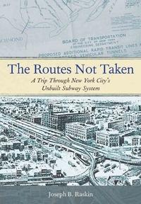 ROUTES NOT TAKEN: A TRIP THROUGH NEW YORK CITY'S UNBUILT SUBWAY SYSTEM