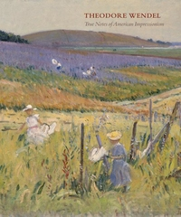 THEODORE WENDEL: TRUE NOTES OF AMERICAN IMPRESSIONISM