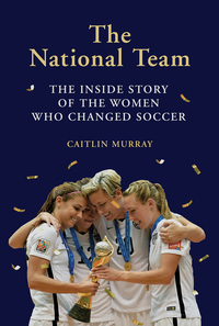 NATIONAL TEAM: THE INSIDE STORY OF THE WOMEN WHO DREAMED BIG, DEFIED THE ODDS, AND CHANGED SOCCER