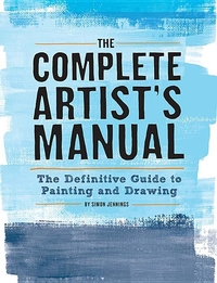 COMPLETE ARTIST'S MANUAL: THE DEFINITIVE GUIDE TO PAINTING AND DRAWING