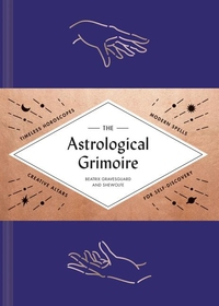 ASTROLOGICAL GRIMOIRE: TIMELESS HOROSCOPES, MODERN RITUALS, AND CREATIVE ALTARS FOR SELF-DISCOVERY