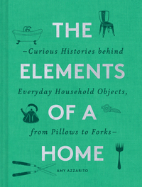 ELEMENTS OF A HOME: CURIOUS HISTORIES BEHIND EVERYDAY HOUSEHOLD OBJECTS, FROM PILLOWS TO FORKS (HOME DESIGN AND DECORATIVE ARTS BOOK, HIST