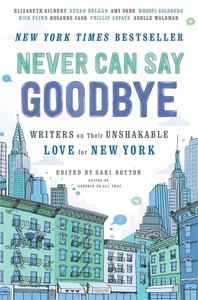 NEVER CAN SAY GOODBYE: WRITERS ON THEIR UNSHAKABLE LOVE FOR NEW YORK