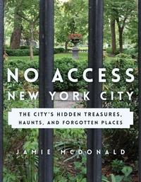 NO ACCESS NEW YORK CITY: THE CITY S HIDDEN TREASURES, HAUNTS, AND FORGOTTEN PLACES