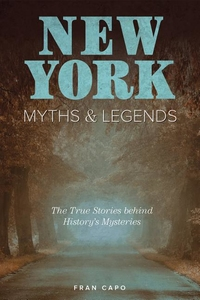 NEW YORK MYTHS AND LEGENDS: THE TRUE STORIES BEHIND HISTORY'S MYSTERIES