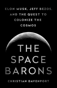SPACE BARONS: ELON MUSK, JEFF BEZOS, AND THE QUEST TO COLONIZE THE COSMOS