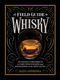 FIELD GUIDE TO WHISKY: AN EXPERT COMPENDIUM TO TAKE YOUR PASSION AND KNOWLEDGE TO THE NEXT LEVEL