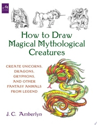 HOW TO DRAW CREATURES FROM MAGIC, MYTH, AND FANTASY: A COMPLETE GUIDE FOR BEGINNERS