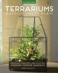 TERRARIUMS - GARDENS UNDER GLASS:DESIGNING, CREATING, AND PLANTING MODERN INDOOR GARDENS
