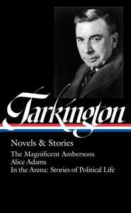 BOOTH TARKINGTON: NOVELS & STORIES: THE MAGNIFICENT AMBERSONS / ALICE ADAMS / IN THE ARENA: STORIES OF POLITICAL LIFE