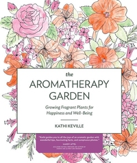 AROMATHERAPY GARDEN: GROWING FRAGRANT PLANTS FOR HAPPINESS AND WELL-BEING