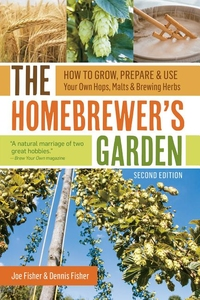 HOMEBREWER'S GARDEN, 2ND EDITION: HOW TO GROW, PREPARE & USE YOUR OWN HOPS, MALTS & BREWING HERBS