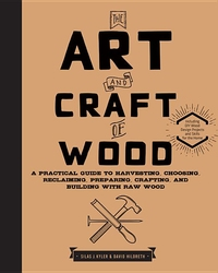 ART AND CRAFT OF WOOD: A PRACTICAL GUIDE TO HARVESTING, CHOOSING, RECLAIMING, PREPARING, CRAFTING, AND BUILDING WITH RAW WOOD