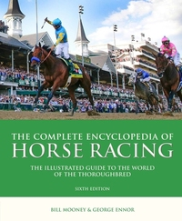 COMPLETE ENCYCLOPEDIA OF HORSE RACING: THE ILLUSTRATED GUIDE TO THE WORLD OF THE THOROUGHBRED