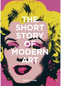 SHORT STORY OF MODERN ART: A POCKET GUIDE TO KEY MOVEMENTS, WORKS, THEMES, AND TECHNIQUES