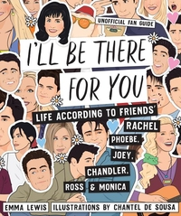 I'LL BE THERE FOR YOU: LIFE - ACCORDING TO FRIENDS' RACHEL, PHOEBE, JOEY, CHANDLER, ROSS & MONICA
