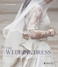 WEDDING DRESS:THE 50 DESIGNS THAT CHANGED THE COURSE OF BRIDAL FASHION