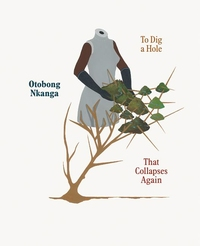 OTOBONG NKANGA: TO DIG A HOLE THAT COLLAPSES AGAIN